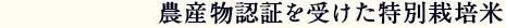 農産物認証を受けた特別栽培米